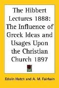 Hibbert Lectures 1888 The Influence of Greek Ideas And Usages upon the Christian Church 1897