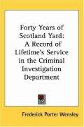 Forty Years of Scotland Yard A Record of Lifetime's Service in the Criminal Investigation De...