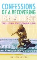 Confessions Of A Recovering Realist Toward A Neo-liberal Theory Of International Relations