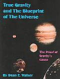 True Gravity And The Blueprint Of The Universe The Proof Of Gravity's Cause