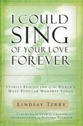 I Could Sing of Your Love Forever The Stories Behind 100 of the World's Most Popular Worship...