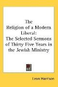 Religion of a Modern Liberal The Selected Sermons of Thirty Five Years in the Jewish Ministry