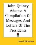 John Quincy Adams : A Compilation of Messages and Letters of the Presidents