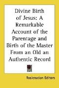 Divine Birth of Jesus : A Remarkable Account of the Parentage and Birth of the Master from a...