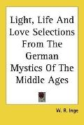 Light, Life and Love Selections from the German Mystics of the Middle Ages
