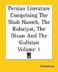 Persian Literature Comprising the Shah Nameh, the Rubaiyat, the Divan and the Gulistan