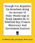 Through Five Republics on Horseback Being an Account of Many Wanderings in South America by ...