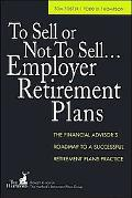 To Sell or Not to Sell...employer Retirement Plans The Financial Advisor's Roadmap to a Succ...