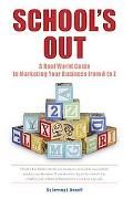 School's Out: : A Real World Guide to Marketing Your Business from A to Z
