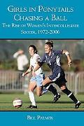 Girls in Ponytails Chasing a Ball : The Rise of Women's Intercollegiate Soccer, 1972-2006