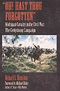 Oh! Hast Thou Forgotten: Michigan Cavalry in the Civil War: the Gettysburg Campaign