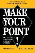 Make Your Point! Speak Clearly And Concisely Anyplace, Anytime