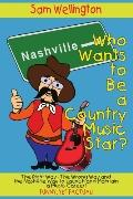Who Wants to Be a Country Music Star? The Right Way-the Wrong Way And the Nashville Way to L...