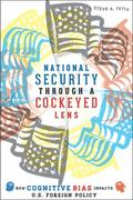 National Security Through a Cockeyed Lens : How Cognitive Bias Impacts U. S. Foreign Policy