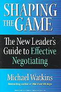 Shaping the Game The New Leader's Guide to Effective Negotiating