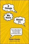 8 Things We Hate About IT: How to Move Beyond the Frustrations to Form a New Partnership wit...