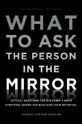 What to Ask the Person in the Mirror: Critical Questions for Becoming a More Effective Leade...