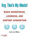 Hey, That's My Music! The Guide to Music Supervision, Licensing and Content Acquisition
