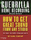 Guerrilla Home Recording: How to Get Great Sound from Any Studio (No Matter How Weird or Che...