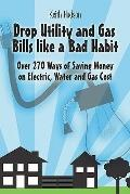 Drop Utility And Gas Bills Like a Bad Habit Over 270 Ways of Saving Money on Electric, Water...