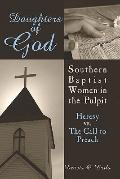 Daughters of God Southern Baptist Women in the Pulpit Heresy Vs. the Call to Preach