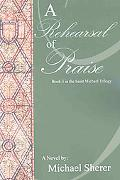 Rehearsal of Praise: A Novel: Book Three in the St. Michael Trilogy