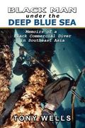 Black Man Under the Deep Blue Sea: Memoirs of a Black Commercial Diver in Southeast Asia