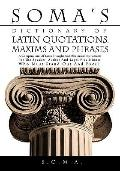 SOMA'S DICTIONARY OF LATIN QUOTATIONS, MAXIMS AND PHRASES: A COMPENDIUM OF LATIN THOUGHT AND...