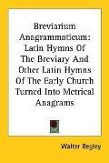 Breviarium Anagrammaticum Latin Hymns of the Breviary and Other Latin Hymns of the Early Chu...