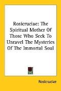 Rosicruciae The Spiritual Mother of Those Who Seek to Unravel the Mysteries of the Immortal ...