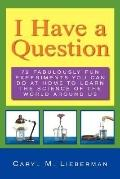 I Have a Question 72 Fabulously Fun Experiments You Can Do at Home to Learn the Science of t...
