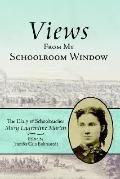 Views from My Schoolroom Window The Diary of Schoolteacher Mary Laurentine Martin