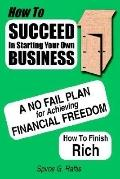 How to Succeed in Starting Your Own Business A No-fail Plan for Achieving Financial Freedom ...