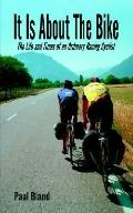It Is About the Bike The Life And Times of an Ordinary Racing Cyclist