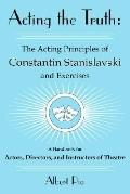 Acting the Truth The Acting Principles of Constantin Stanislavski and Exercises, a Handbook ...