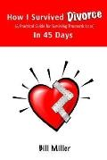 How I Survived Divorce - in 45 Days A Practical Guide for Surviving Traumatic Loss
