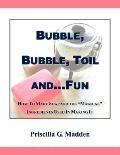 Bubble, Bubble, Toil And. . .fun