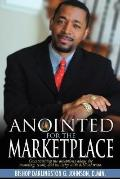 Anointed for the Marketplace: Empowered to Establish God's Kingdom in the World of Business ...