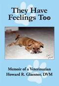 They Have Feelings Too : Memoir of a Veterinarian