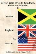 My 67 Years of God's Goodness Grace and Miracles in Jamaica England and America