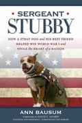 Sergeant Stubby : How a Brave Dog and His Best Friend Helped Win World War I and Stole the H...