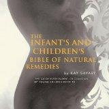 THE INFANT'S AND CHILDREN'S BIBLE OF NATURAL REMEDIES: THE GUIDE EVERY PARENT OR GUARDIAN OF...
