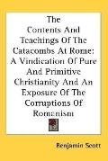 Contents and Teachings of the Catacombs at Rome A Vindication of Pure and Primitive Christia...