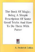 Book of Magic Being a Simple Description of Some Good Tricks and How to Do Them With Patter