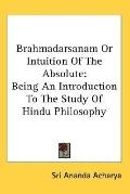Brahmadarsanam or Intuition of the Absolute Being an Introduction to the Study of Hindu Phil...