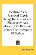Idealism As a Practical Creed Being the Lectures on Philosophy and Modern Life Delivered Bef...