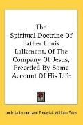 Spiritual Doctrine of Father Louis Lallemant, of the Company of Jesus, Preceded by Some Acco...