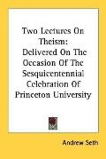 Two Lectures on Theism Delivered on the Occasion of the Sesquicentennial Celebration of Prin...