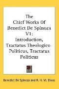 Chief Works of Benedict De Spinoza Introduction, Tractatus Theologico-politicus, Tractatus P...
