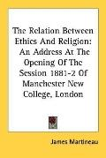 Relation Between Ethics and Religion An Address at the Opening of the Session 1881-2 of Manc...